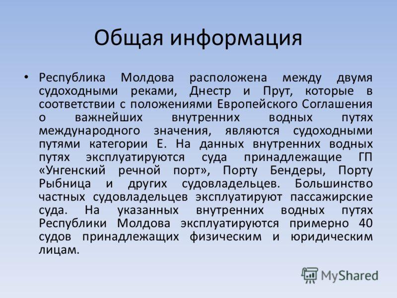 Общая информация Республика Молдова расположена между двумя судоходными реками, Днестр и Прут, которые в соответствии с положениями Европейского Соглашения о важнейших внутренних водных путях международного значения, являются судоходными путями катег