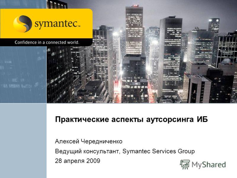 Практические аспекты аутсорсинга ИБ Алексей Чередниченко Ведущий консультант, Symantec Services Group 28 апреля 2009