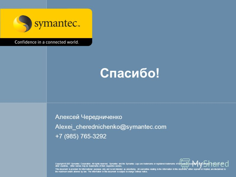 Спасибо! Алексей Чередниченко Alexei_cherednichenko@symantec.com +7 (985) 765-3292 Copyright © 2007 Symantec Corporation. All rights reserved. Symantec and the Symantec Logo are trademarks or registered trademarks of Symantec Corporation or its affil