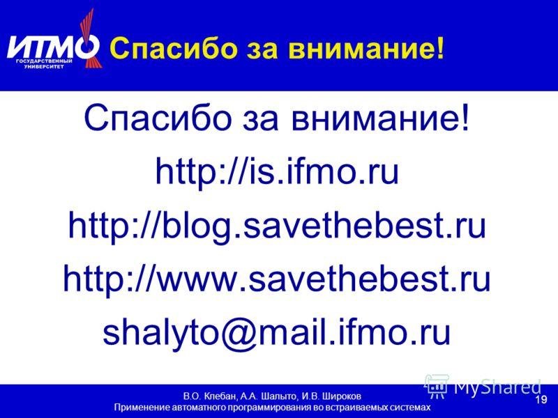 19 В.О. Клебан, А.А. Шалыто, И.В. Широков Применение автоматного программирования во встраиваемых системах Спасибо за внимание! http://is.ifmo.ru http://blog.savethebest.ru http://www.savethebest.ru shalyto@mail.ifmo.ru
