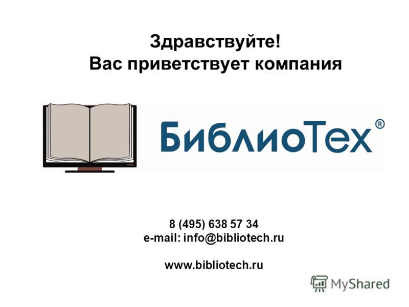 8 (495) 638 57 34 e-mail: info@bibliotech.ru www.bibliotech.ru Здравствуйте! Вас приветствует компания