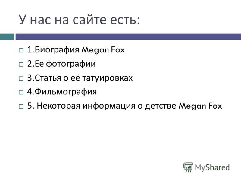 У нас на сайте есть : 1. Биография Megan Fox 2. Ее фотографии 3. Статья о её татуировках 4. Фильмография 5. Некоторая информация о детстве Megan Fox