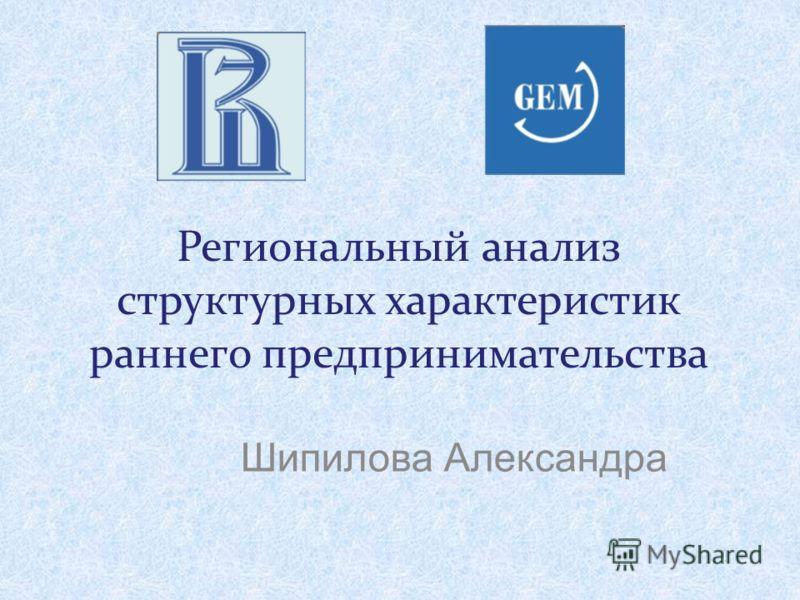 Региональный анализ структурных характеристик раннего предпринимательства Шипилова Александра