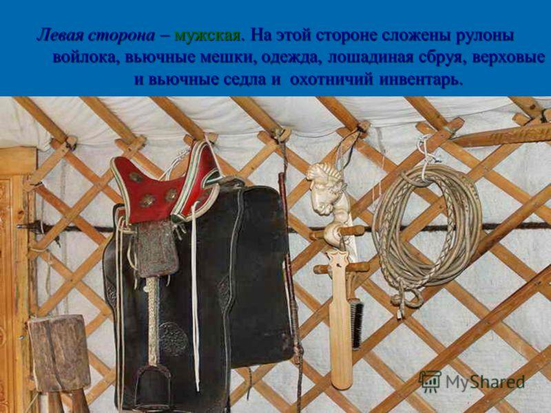 Левая сторона – мужская. На этой стороне сложены рулоны войлока, вьючные мешки, одежда, лошадиная сбруя, верховые и вьючные седла и охотничий инвентарь.