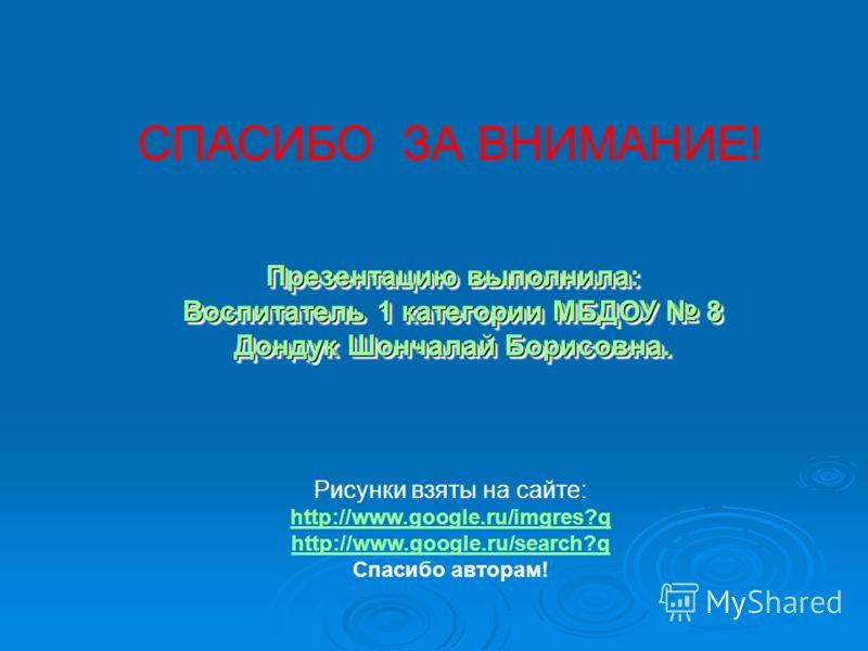 Рисунки взяты на сайте: http://www.google.ru/imgres?q http://www.google.ru/search?q Спасибо авторам! Презентацию выполнила: Воспитатель 1 категории МБДОУ 8 Дондук Шончалай Борисовна. Презентацию выполнила: Воспитатель 1 категории МБДОУ 8 Дондук Шонча