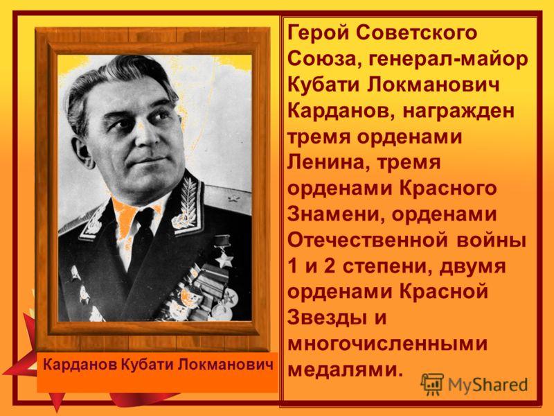 Герой Советского Союза, генерал-майор Кубати Локманович Карданов, награжден тремя орденами Ленина, тремя орденами Красного Знамени, орденами Отечественной войны 1 и 2 степени, двумя орденами Красной Звезды и многочисленными медалями. Карданов Кубати