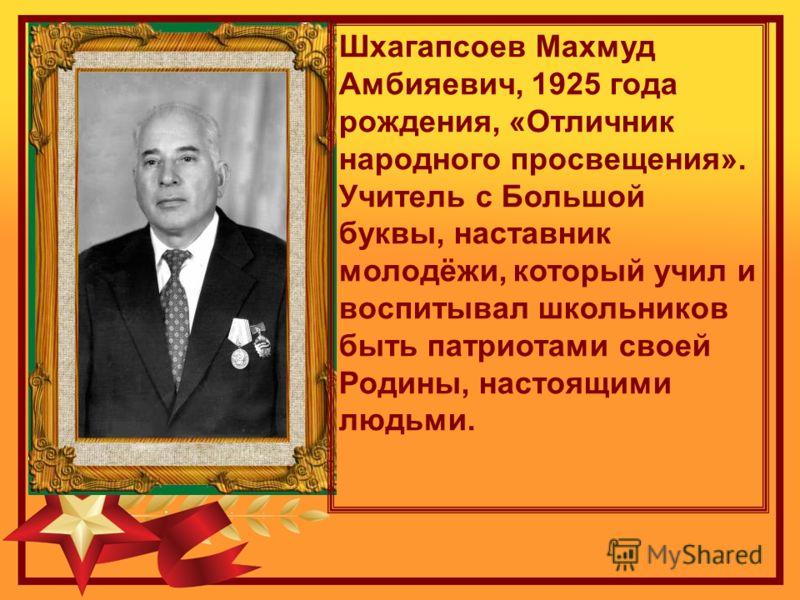 Шхагапсоев Махмуд Амбияевич, 1925 года рождения, «Отличник народного просвещения». Учитель с Большой буквы, наставник молодёжи, который учил и воспитывал школьников быть патриотами своей Родины, настоящими людьми.