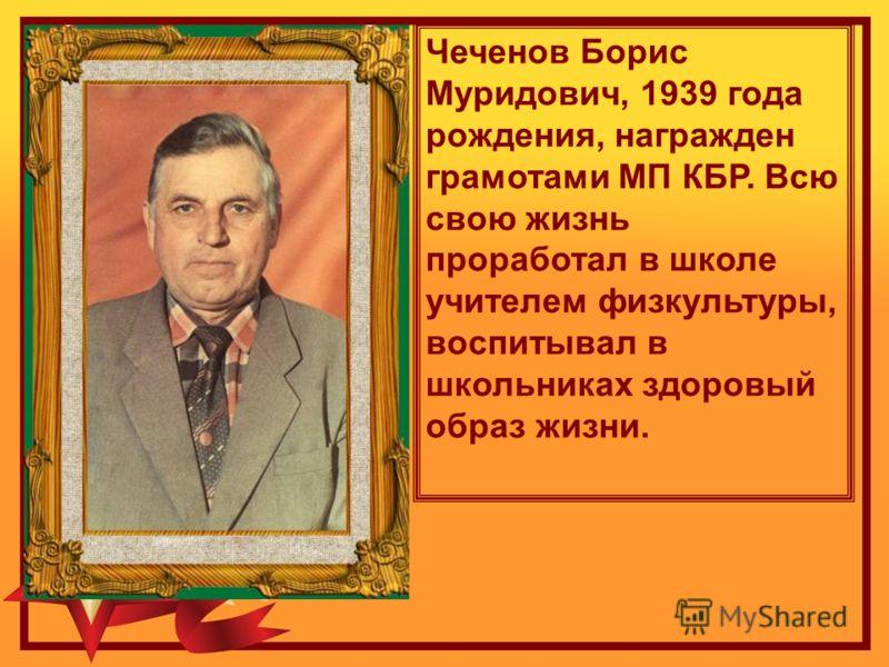 Чеченов Борис Муридович, 1939 года рождения, награжден грамотами МП КБР. Всю свою жизнь проработал в школе учителем физкультуры, воспитывал в школьниках здоровый образ жизни.