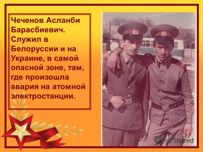 Чеченов Асланби Барасбиевич. Служил в Белоруссии и на Украине, в самой опасной зоне, там, где произошла авария на атомной электростанции.