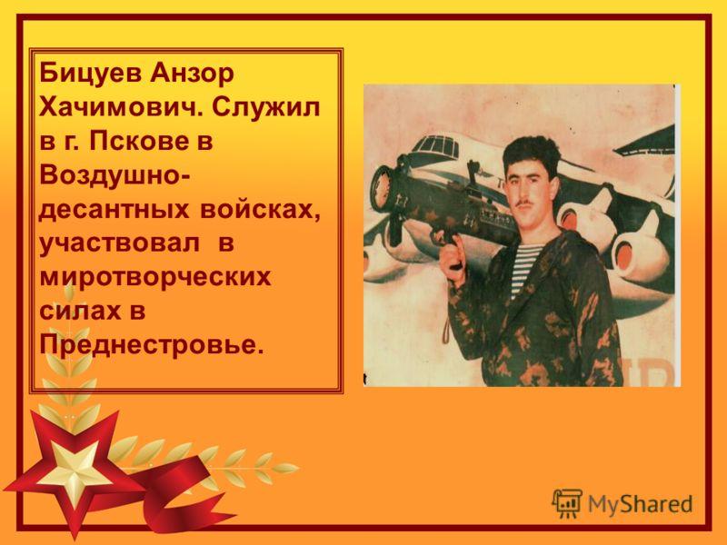 Бицуев Анзор Хачимович. Служил в г. Пскове в Воздушно- десантных войсках, участвовал в миротворческих силах в Преднестровье.