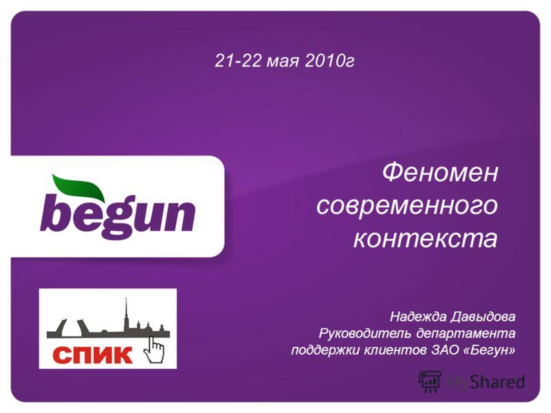 Феномен современного контекста 21-22 мая 2010г Надежда Давыдова Руководитель департамента поддержки клиентов ЗАО «Бегун»