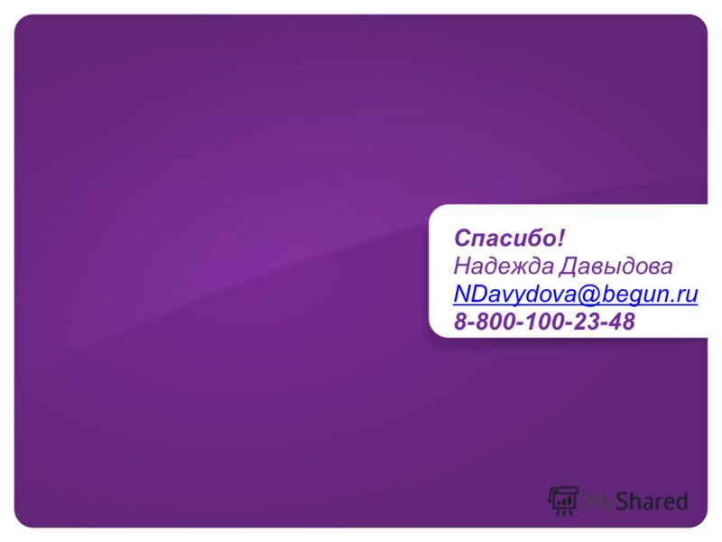 Спасибо! Надежда Давыдова NDavydova@begun.ru 8-800-100-23-48