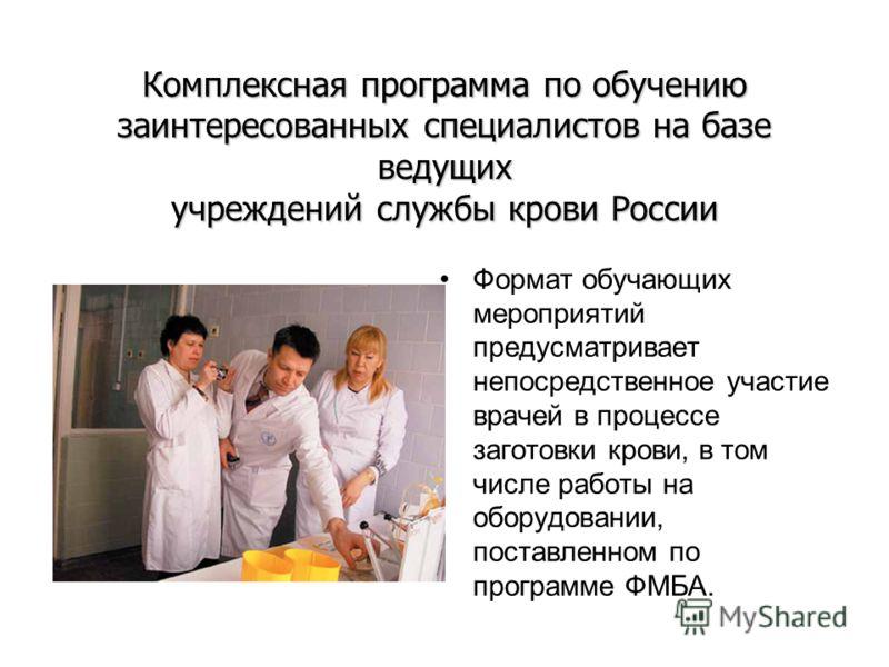 Комплексная программа по обучению заинтересованных специалистов на базе ведущих учреждений службы крови России Формат обучающих мероприятий предусматривает непосредственное участие врачей в процессе заготовки крови, в том числе работы на оборудовании