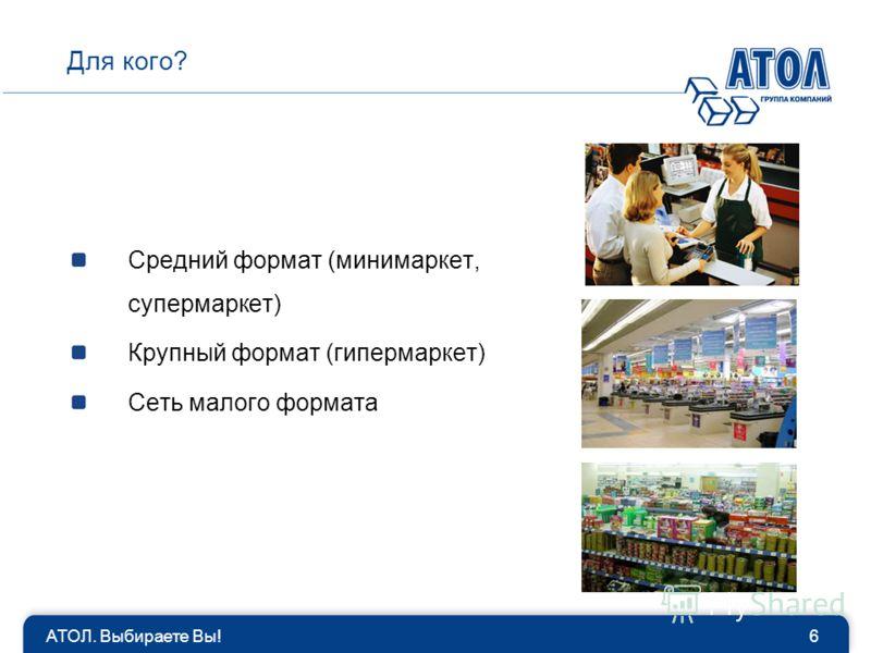 6 Для кого? Средний формат (минимаркет, супермаркет) Крупный формат (гипермаркет) Сеть малого формата