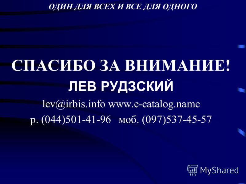 СПАСИБО ЗА ВНИМАНИЕ! ЛЕВ РУДЗСКИЙ lev@irbis.info www.e-catalog.name p. (044)501-41-96 моб. (097)537-45-57 ОДИН ДЛЯ ВСЕХ И ВСЕ ДЛЯ ОДНОГО