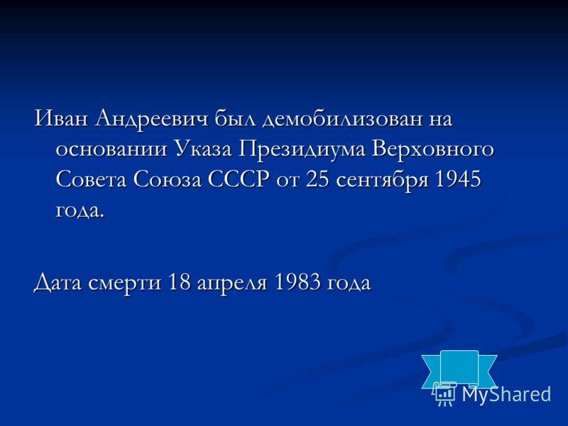 Иван Андреевич был демобилизован на основании Указа Президиума Верховного Совета Союза СССР от 25 сентября 1945 года. Дата смерти 18 апреля 1983 года