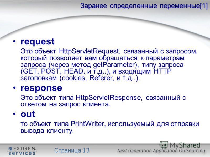 Страница 13 Заранее определенные переменные[1] request Это объект HttpServletRequest, связанный с запросом, который позволяет вам обращаться к параметрам запроса (через метод getParameter), типу запроса (GET, POST, HEAD, и т.д..), и входящим HTTP заг