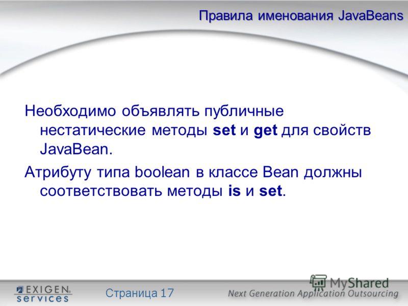 Страница 17 Правила именования JavaBeans Необходимо объявлять публичные нестатические методы set и get для свойств JavaBean. Атрибуту типа boolean в классе Bean должны соответствовать методы is и set.