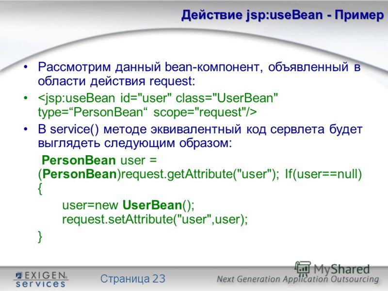 Страница 23 Действие jsp:useBean - Пример Рассмотрим данный bean-компонент, объявленный в области действия request: В service() методе эквивалентный код сервлета будет выглядеть следующим образом: PersonBean user = (PersonBean)request.getAttribute(