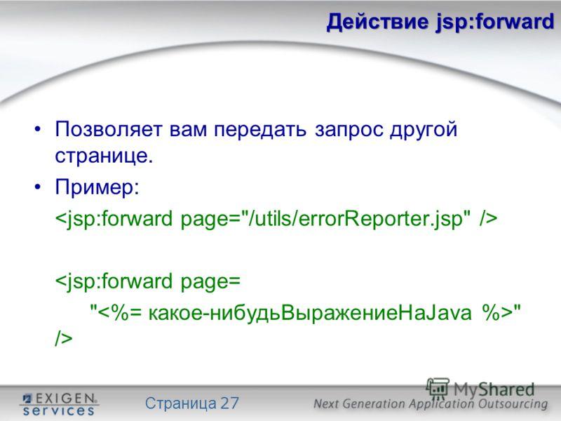Страница 27 Действие jsp:forward Позволяет вам передать запрос другой странице. Пример: