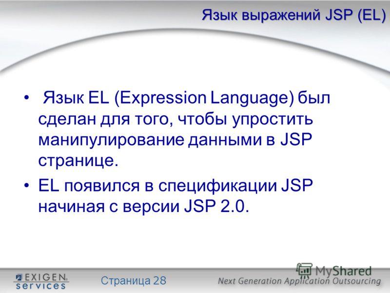 Страница 28 Язык выражений JSP (EL) Язык EL (Expression Language) был сделан для того, чтобы упростить манипулирование данными в JSP странице. EL появился в спецификации JSP начиная с версии JSP 2.0.