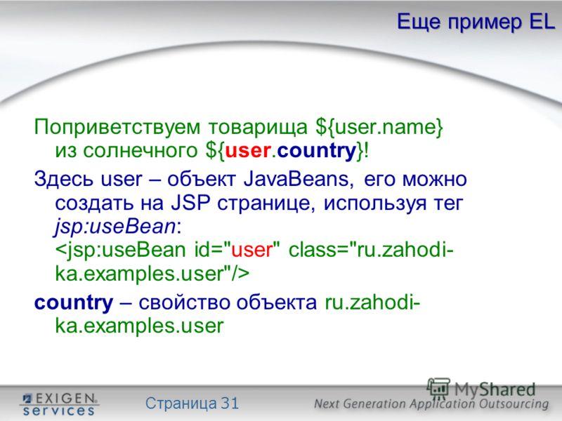 Страница 31 Еще пример EL Поприветствуем товарища ${user.name} из солнечного ${user.country}! Здесь user – объект JavaBeans, его можно создать на JSP странице, используя тег jsp:useBean: country – свойство объекта ru.zahodi- ka.examples.user