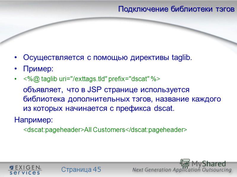 Страница 45 Подключение библиотеки тэгов Осуществляется с помощью директивы taglib. Пример: объявляет, что в JSP странице используется библиотека дополнительных тэгов, название каждого из которых начинается с префикса dscat. Например: All Customers