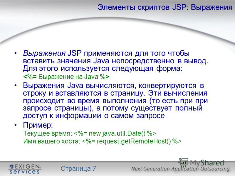 Страница 7 Элементы скриптов JSP: Выражения Выражения JSP применяются для того чтобы вставить значения Java непосредственно в вывод. Для этого используется следующая форма: Выражения Java вычисляются, конвертируются в строку и вставляются в страницу.