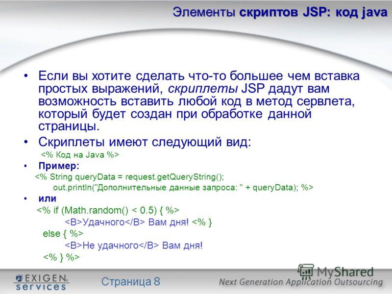 Страница 8 Элементы скриптов JSP: код java Если вы хотите сделать что-то большее чем вставка простых выражений, скриплеты JSP дадут вам возможность вставить любой код в метод сервлета, который будет создан при обработке данной страницы. Скриплеты име