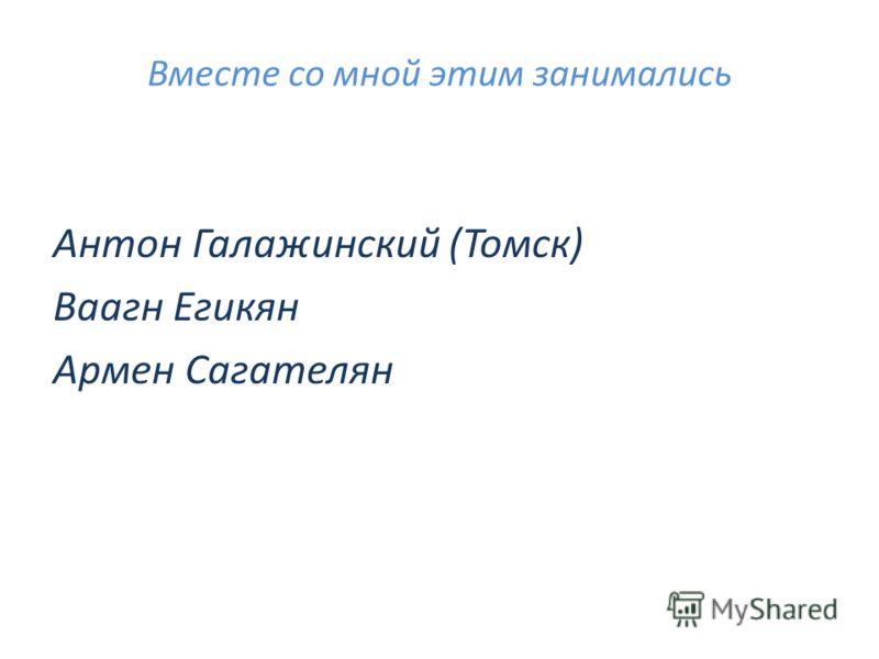 Вместе со мной этим занимались Антон Галажинский (Томск) Ваагн Егикян Армен Сагателян
