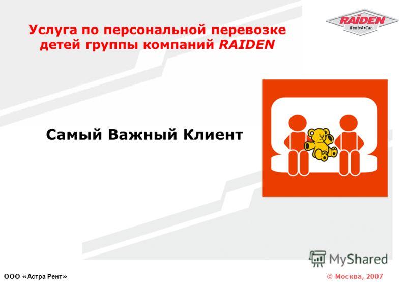 © Москва, 2007 OOO « Астра Рент » Услуга по персональной перевозке детей группы компаний RAIDEN Самый Важный Клиент