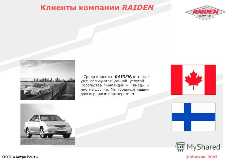 © Москва, 2007 OOO « Астра Рент » Среди клиентов RAIDEN, которые уже пользуются данной услугой – Посольства Финляндии и Канады и многие другие. Мы гордимся нашим долгосрочным партнерством Клиенты компании RAIDEN