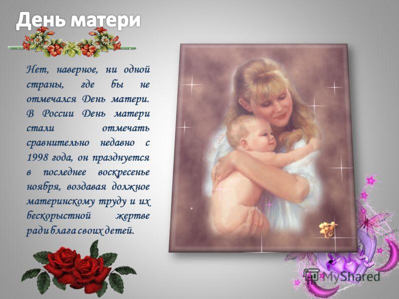 Нет, наверное, ни одной страны, где бы не отмечался День матери. В России День матери стали отмечать сравнительно недавно с 1998 года, он празднуется в последнее воскресенье ноября, воздавая должное материнскому труду и их бескорыстной жертве ради бл