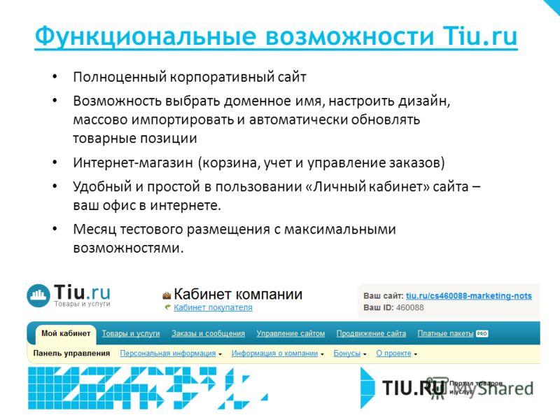 Функциональные возможности Tiu.ru Полноценный корпоративный сайт Возможность выбрать доменное имя, настроить дизайн, массово импортировать и автоматически обновлять товарные позиции Интернет-магазин (корзина, учет и управление заказов) Удобный и прос