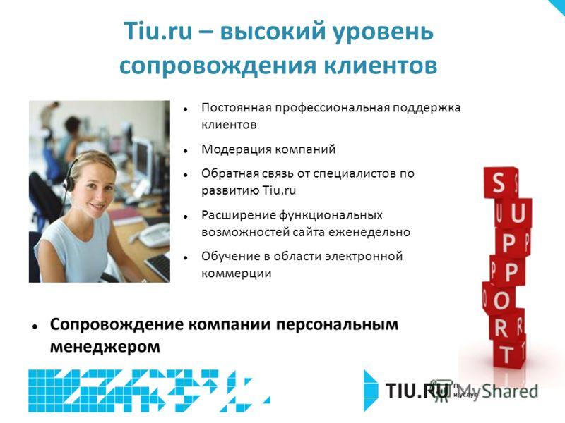 Постоянная профессиональная поддержка клиентов Модерация компаний Обратная связь от специалистов по развитию Tiu.ru Расширение функциональных возможностей сайта еженедельно Обучение в области электронной коммерции Tiu.ru – высокий уровень сопровожден