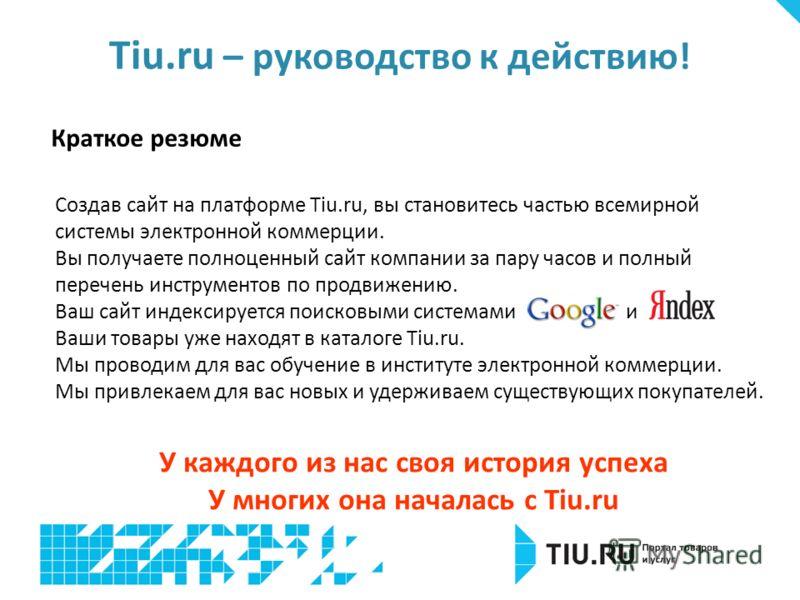 Tiu.ru – руководство к действию ! Создав сайт на платформе Tiu.ru, вы становитесь частью всемирной системы электронной коммерции. Вы получаете полноценный сайт компании за пару часов и полный перечень инструментов по продвижению. Ваш сайт индексирует