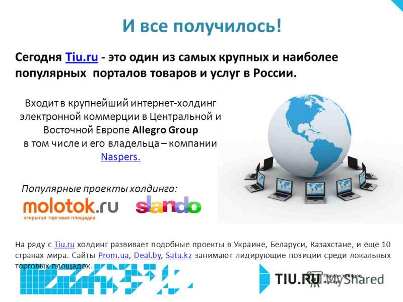 Сегодня Tiu.ru - это один из самых крупных и наиболее популярных порталов товаров и услуг в России.Tiu.ru На ряду с Tiu.ru холдинг развивает подобные проекты в Украине, Беларуси, Казахстане, и еще 10 странах мира. Сайты Prom.ua, Deal.by, Satu.kz зани