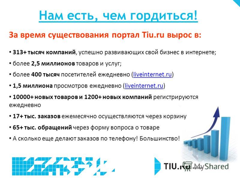 Нам есть, чем гордиться! За время существования портал Tiu.ru вырос в: 313+ тысяч компаний, успешно развивающих свой бизнес в интернете; более 2,5 миллионов товаров и услуг; более 400 тысяч посетителей ежедневно (liveinternet.ru)liveinternet.ru 1,5 м