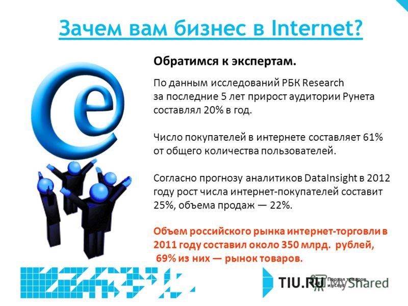 Зачем вам бизнес в Internet? Обратимся к экспертам. По данным исследований РБК Research за последние 5 лет прирост аудитории Рунета составлял 20% в год. Число покупателей в интернете составляет 61% от общего количества пользователей. Согласно прогноз
