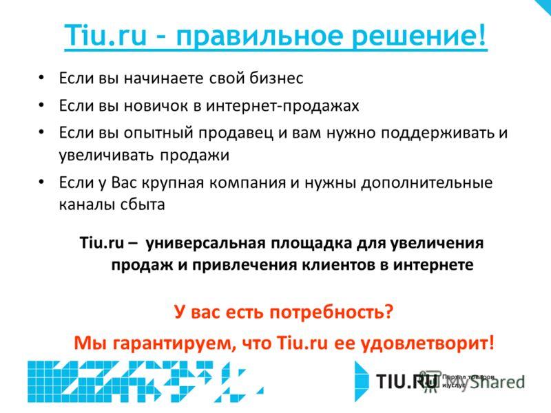 Tiu.ru – правильное решение! Если вы начинаете свой бизнес Если вы новичок в интернет-продажах Если вы опытный продавец и вам нужно поддерживать и увеличивать продажи Если у Вас крупная компания и нужны дополнительные каналы сбыта У вас есть потребно
