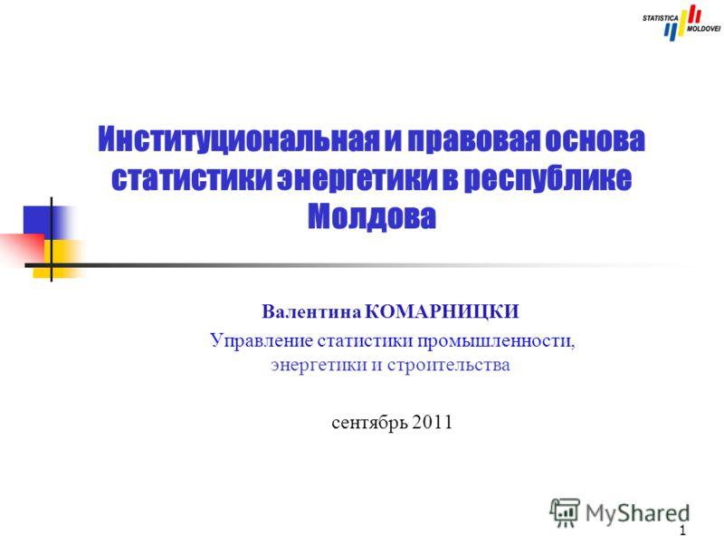 1 Институциональная и правовая основа статистики энергетики в республике Молдова Валентина КОМАРНИЦКИ Управление статистики промышленности, энергетики и строительства сентябрь 2011