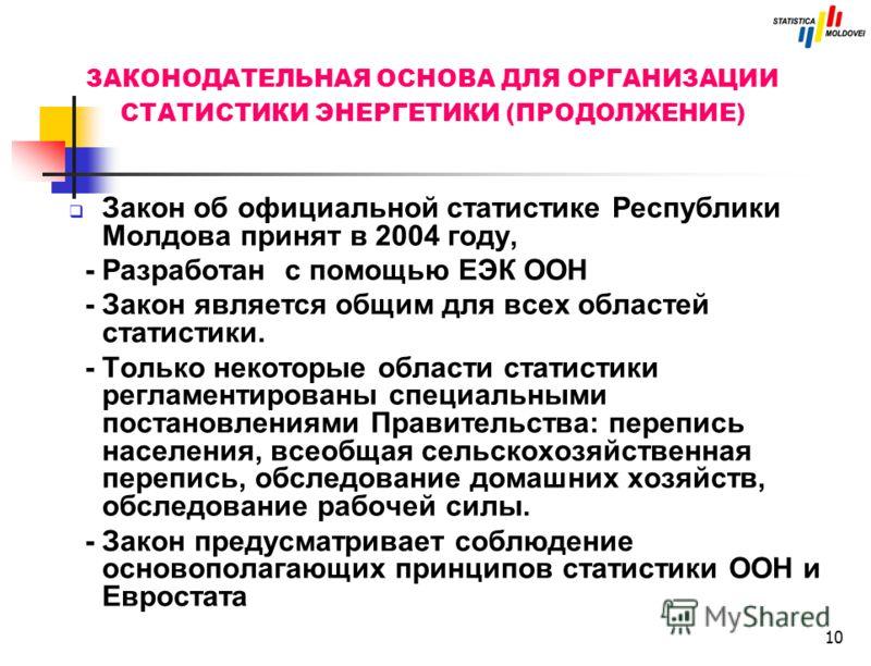 10 ЗАКОНОДАТЕЛЬНАЯ ОСНОВА ДЛЯ ОРГАНИЗАЦИИ СТАТИСТИКИ ЭНЕРГЕТИКИ (ПРОДОЛЖЕНИЕ) Закон об официальной статистике Республики Молдова принят в 2004 году, - Разработан с помощью ЕЭК ООН - Закон является общим для всех областей статистики. - Только некоторы
