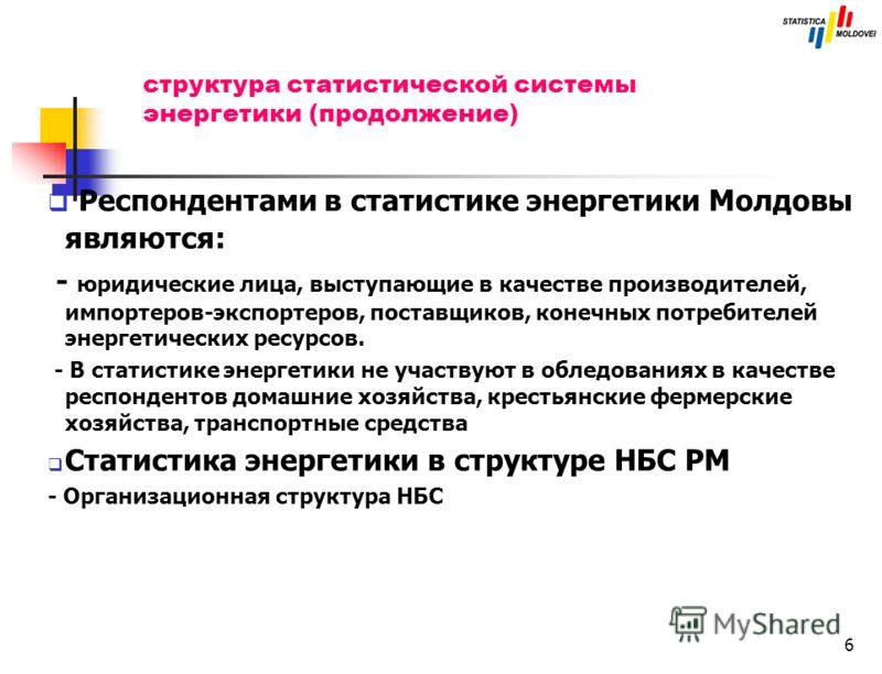 6 структура статистической системы энергетики (продолжение) Респондентами в статистике энергетики Молдовы являются: - юридические лица, выступающие в качестве производителей, импортеров-экспортеров, поставщиков, конечных потребителей энергетических р