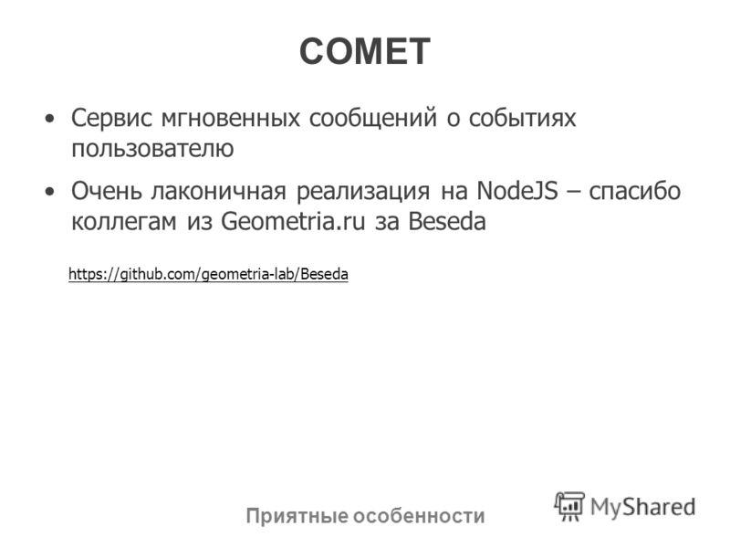 COMET Сервис мгновенных сообщений о событиях пользователю Очень лаконичная реализация на NodeJS – спасибо коллегам из Geometria.ru за Beseda Приятные особенности https://github.com/geometria-lab/Beseda