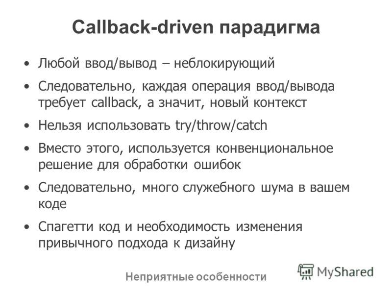 Callback-driven парадигма Любой ввод/вывод – неблокирующий Следовательно, каждая операция ввод/вывода требует callback, а значит, новый контекст Нельзя использовать try/throw/catch Вместо этого, используется конвенциональное решение для обработки оши