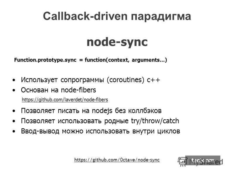 node-sync Function.prototype.sync = function(context, arguments…) Использует сопрограммы (coroutines) с++ Основан на node-fibers Позволяет писать на nodejs без коллбэков Позволяет использовать родные try/throw/catch Ввод-вывод можно использовать внут
