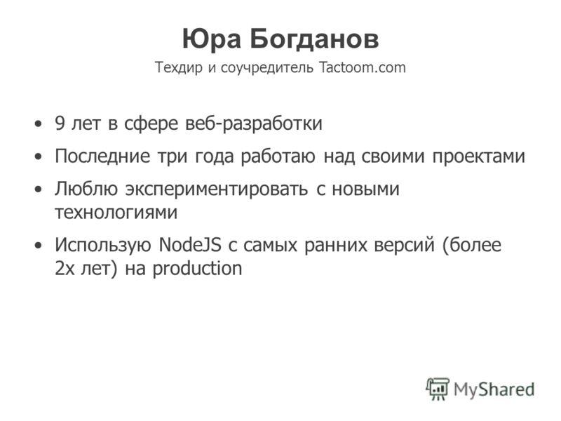 Юра Богданов Техдир и соучредитель Tactoom.com 9 лет в сфере веб-разработки Последние три года работаю над своими проектами Люблю экспериментировать с новыми технологиями Использую NodeJS с самых ранних версий (более 2х лет) на production
