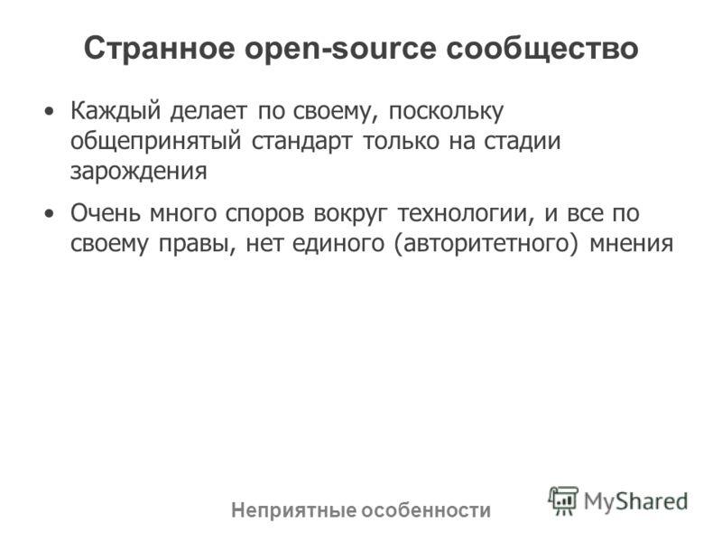 Странное open-source сообщество Каждый делает по своему, поскольку общепринятый стандарт только на стадии зарождения Очень много споров вокруг технологии, и все по своему правы, нет единого (авторитетного) мнения Неприятные особенности