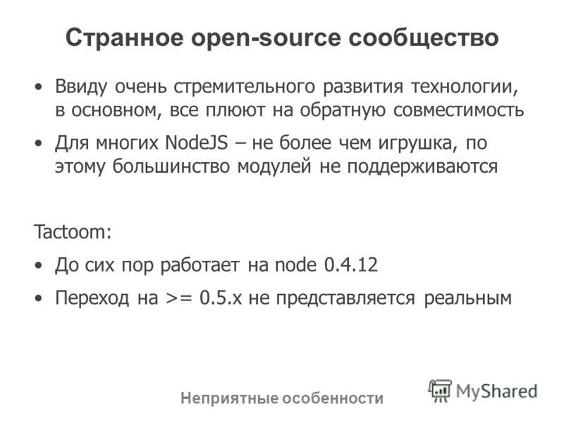 Странное open-source сообщество Ввиду очень стремительного развития технологии, в основном, все плюют на обратную совместимость Для многих NodeJS – не более чем игрушка, по этому большинство модулей не поддерживаются Tactoom: До сих пор работает на n