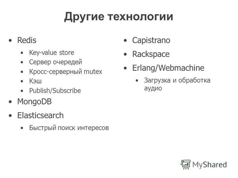 Другие технологии Redis Key-value store Сервер очередей Кросс-серверный mutex Кэш Publish/Subscribe MongoDB Elasticsearch Быстрый поиск интересов Capistrano Rackspace Erlang/Webmachine Загрузка и обработка аудио